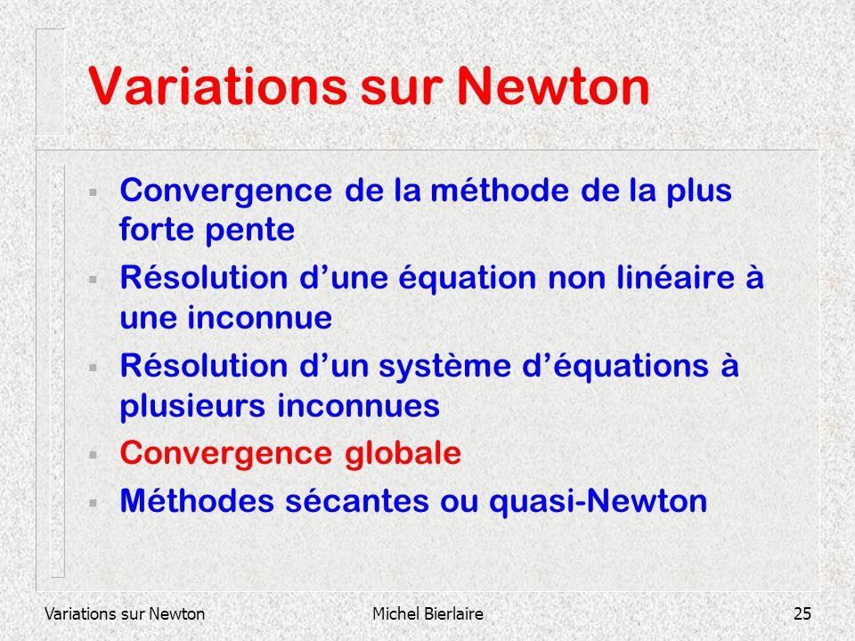 Variations sur NewtonMichel Bierlaire25 Variations sur Newton Convergence de la méthode de la plus forte pente Résolution dune équation non linéaire à