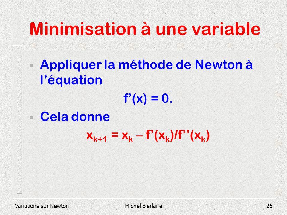 Variations sur NewtonMichel Bierlaire26 Minimisation à une variable Appliquer la méthode de Newton à léquation f(x) = 0. Cela donne x k+1 = x k – f(x
