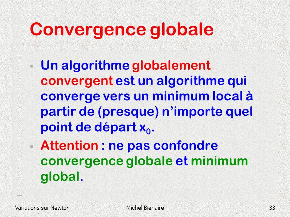 Variations sur NewtonMichel Bierlaire33 Convergence globale Un algorithme globalement convergent est un algorithme qui converge vers un minimum local