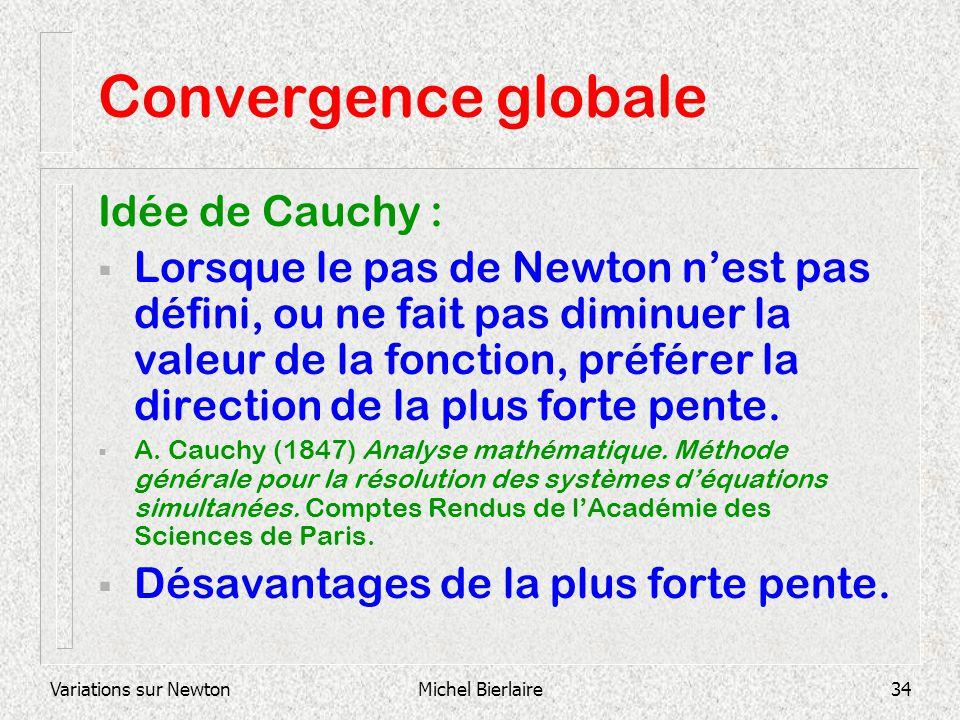 Variations sur NewtonMichel Bierlaire34 Convergence globale Idée de Cauchy : Lorsque le pas de Newton nest pas défini, ou ne fait pas diminuer la vale