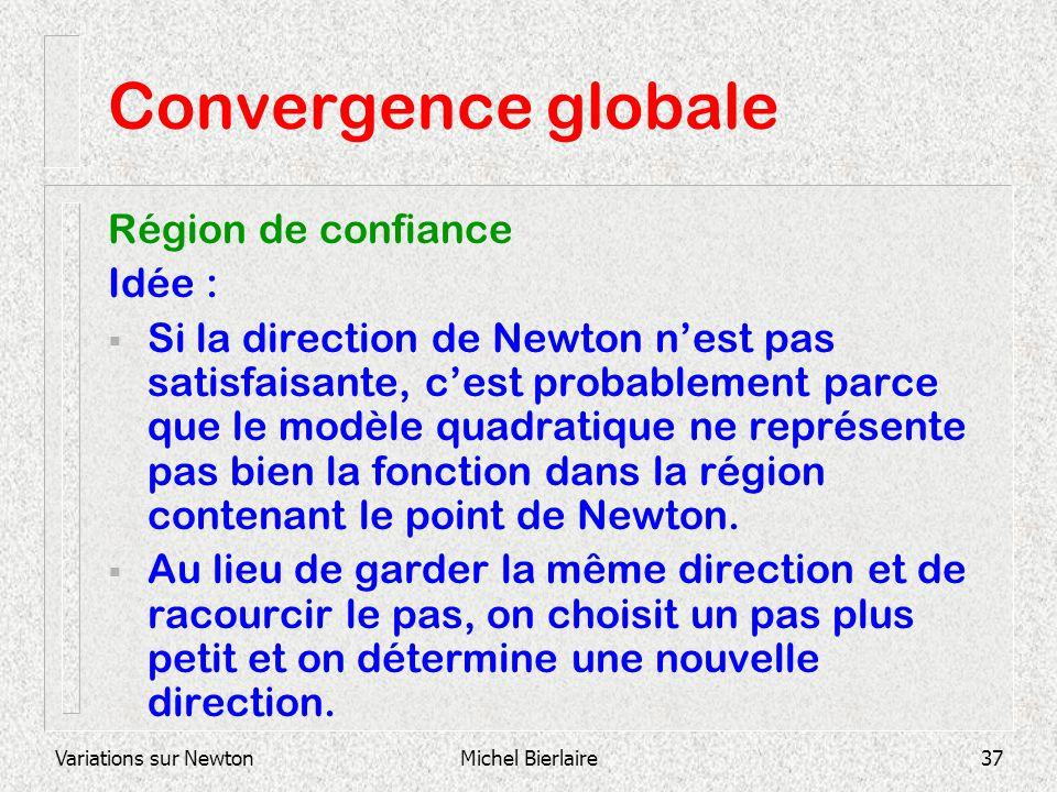 Variations sur NewtonMichel Bierlaire37 Convergence globale Région de confiance Idée : Si la direction de Newton nest pas satisfaisante, cest probable
