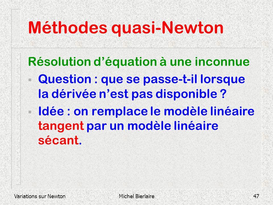 Variations sur NewtonMichel Bierlaire47 Méthodes quasi-Newton Résolution déquation à une inconnue Question : que se passe-t-il lorsque la dérivée nest