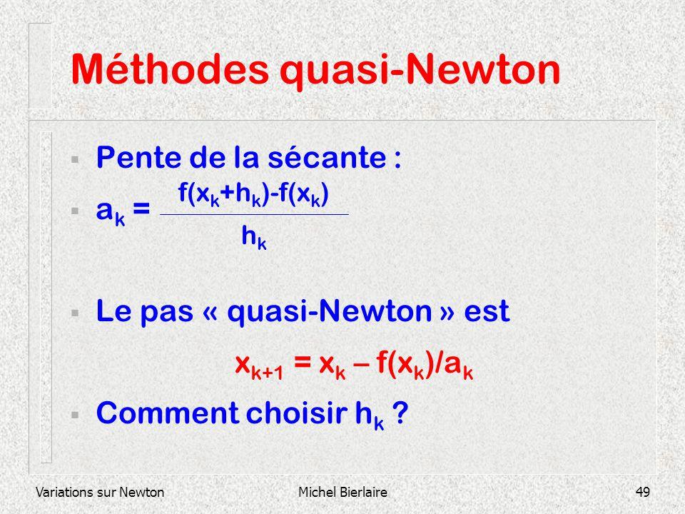Variations sur NewtonMichel Bierlaire49 Méthodes quasi-Newton Pente de la sécante : a k = Le pas « quasi-Newton » est x k+1 = x k – f(x k )/a k Commen