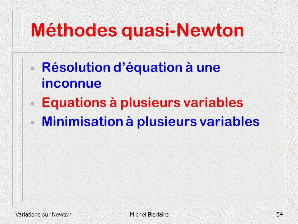 Variations sur NewtonMichel Bierlaire54 Méthodes quasi-Newton Résolution déquation à une inconnue Equations à plusieurs variables Minimisation à plusi