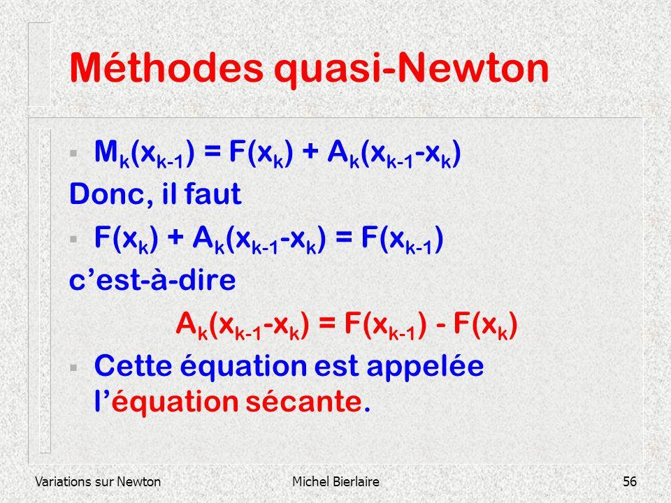 Variations sur NewtonMichel Bierlaire56 Méthodes quasi-Newton M k (x k-1 ) = F(x k ) + A k (x k-1 -x k ) Donc, il faut F(x k ) + A k (x k-1 -x k ) = F