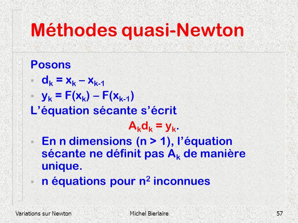 Variations sur NewtonMichel Bierlaire57 Méthodes quasi-Newton Posons d k = x k – x k-1 y k = F(x k ) – F(x k-1 ) Léquation sécante sécrit A k d k = y