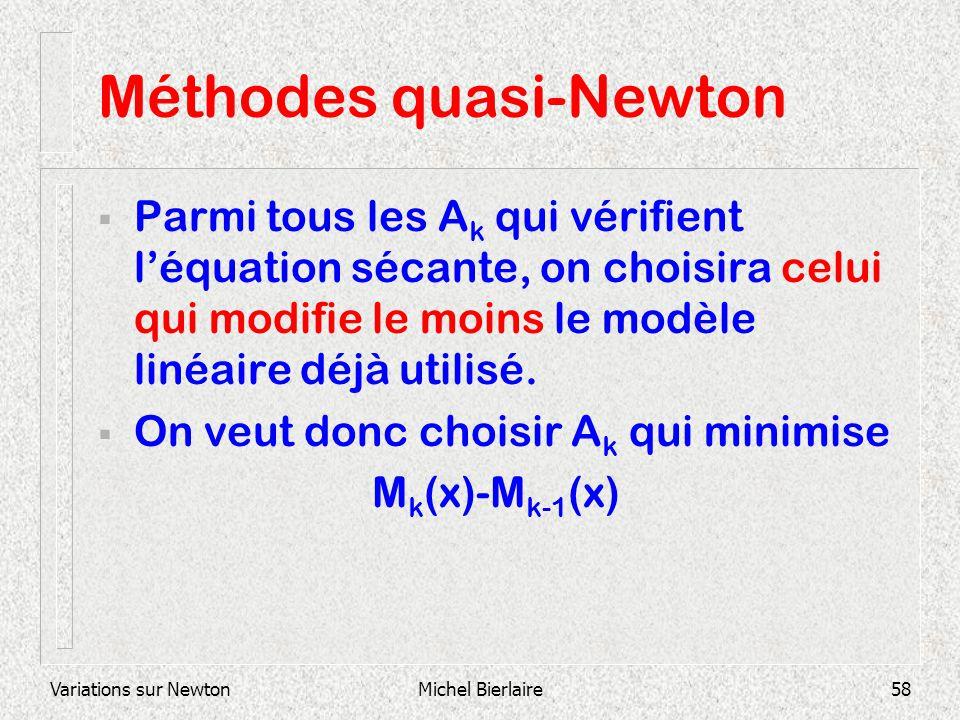 Variations sur NewtonMichel Bierlaire58 Méthodes quasi-Newton Parmi tous les A k qui vérifient léquation sécante, on choisira celui qui modifie le moi