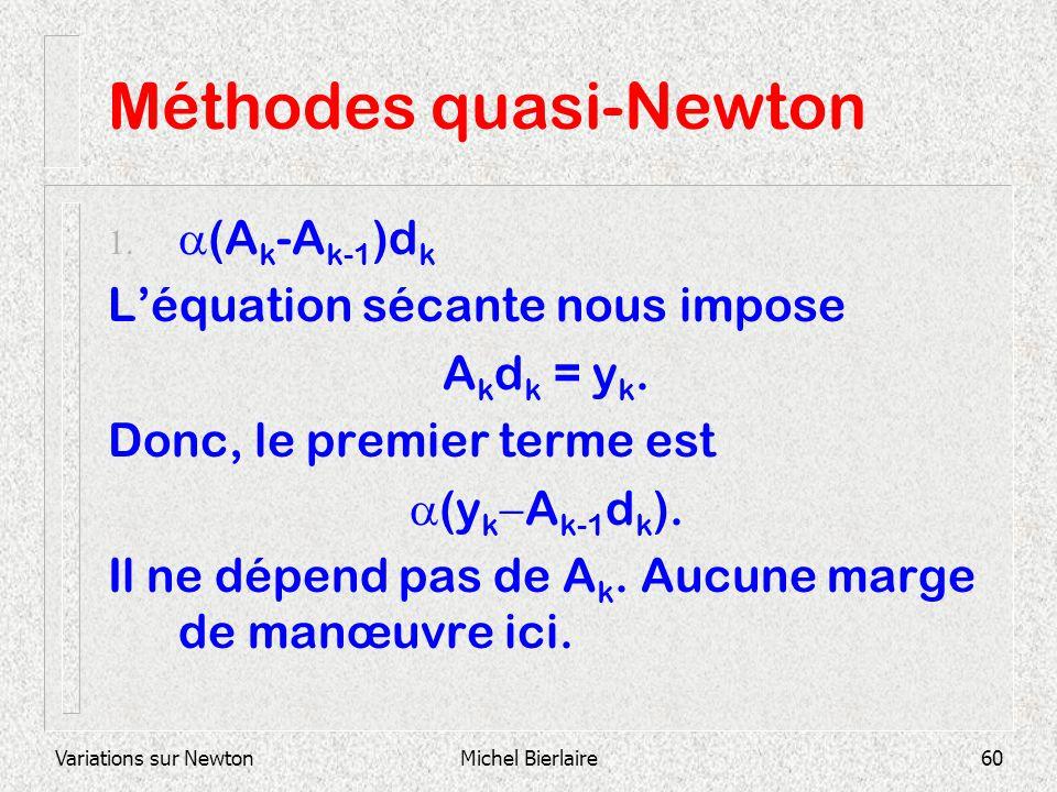 Variations sur NewtonMichel Bierlaire60 Méthodes quasi-Newton (A k -A k-1 )d k Léquation sécante nous impose A k d k = y k. Donc, le premier terme est