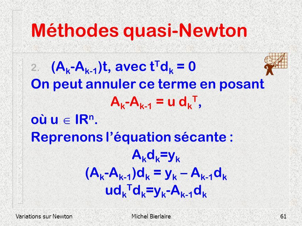 Variations sur NewtonMichel Bierlaire61 Méthodes quasi-Newton 2. (A k -A k-1 )t, avec t T d k = 0 On peut annuler ce terme en posant A k -A k-1 = u d