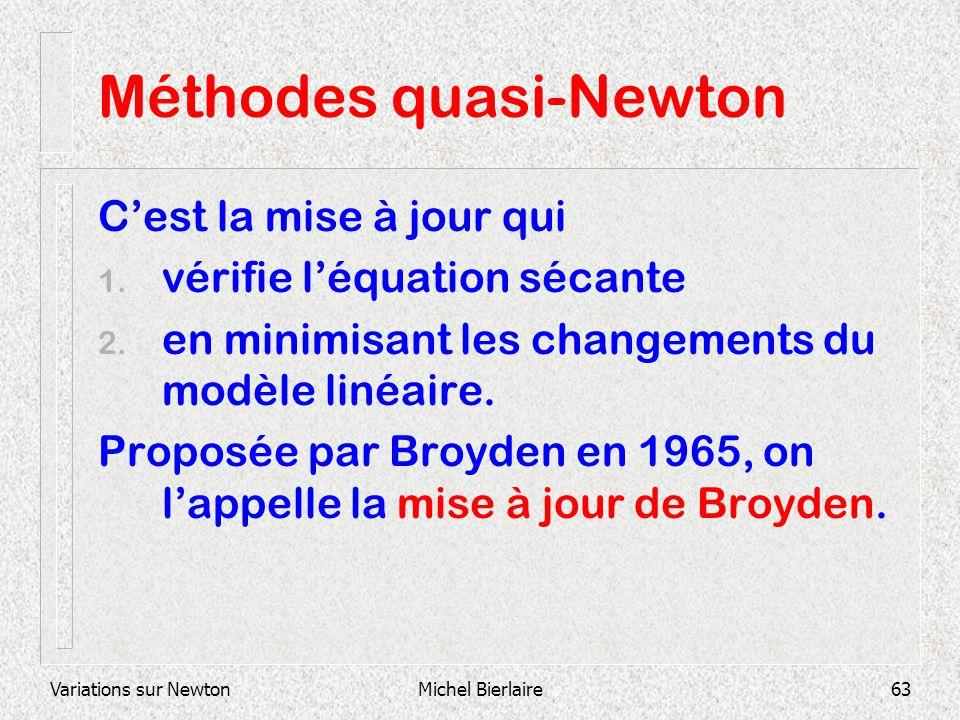 Variations sur NewtonMichel Bierlaire63 Méthodes quasi-Newton Cest la mise à jour qui 1. vérifie léquation sécante 2. en minimisant les changements du