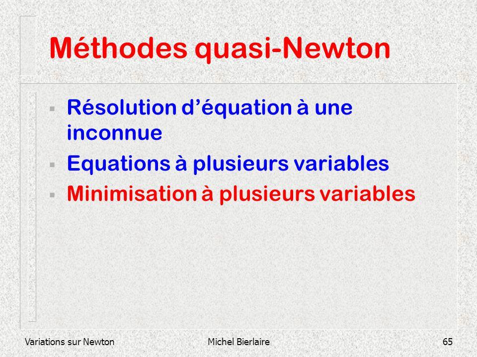 Variations sur NewtonMichel Bierlaire65 Méthodes quasi-Newton Résolution déquation à une inconnue Equations à plusieurs variables Minimisation à plusi