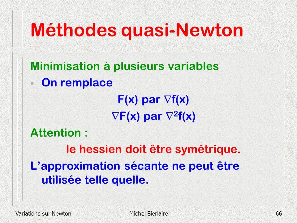 Variations sur NewtonMichel Bierlaire66 Méthodes quasi-Newton Minimisation à plusieurs variables On remplace F(x) par f(x) F(x) par 2 f(x) Attention :