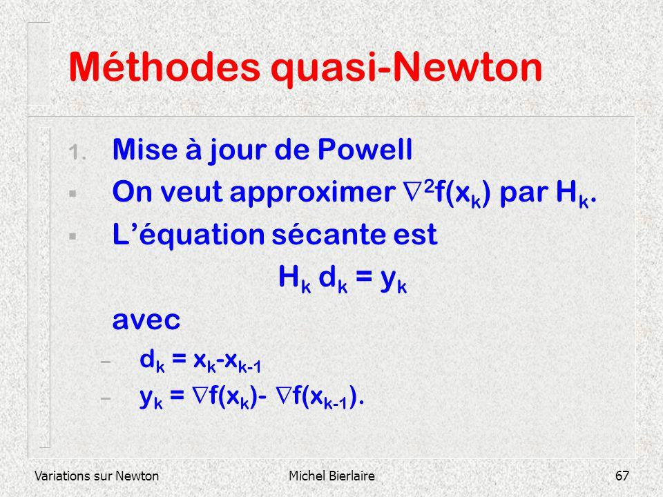Variations sur NewtonMichel Bierlaire67 Méthodes quasi-Newton 1. Mise à jour de Powell On veut approximer 2 f(x k ) par H k. Léquation sécante est H k
