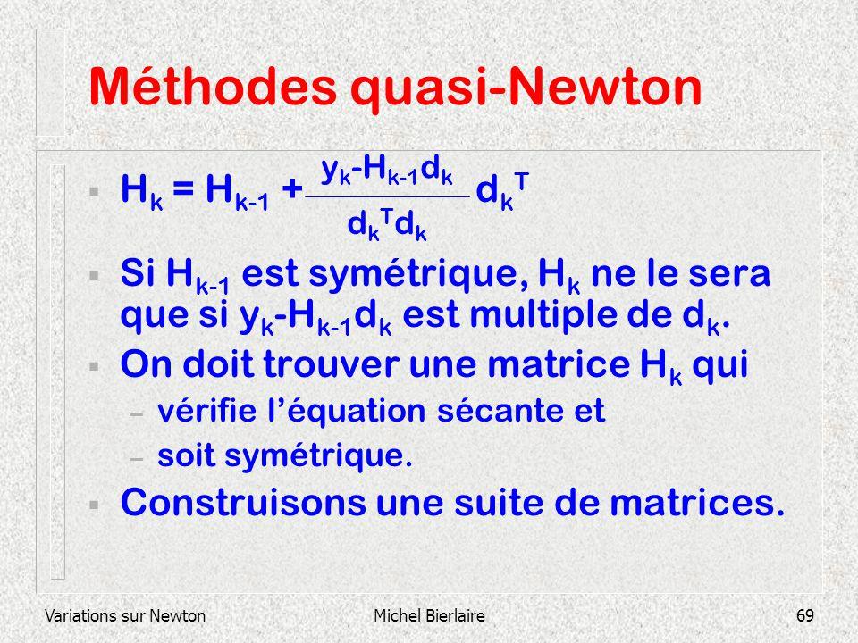 Variations sur NewtonMichel Bierlaire69 Méthodes quasi-Newton H k = H k-1 + d k T Si H k-1 est symétrique, H k ne le sera que si y k -H k-1 d k est mu