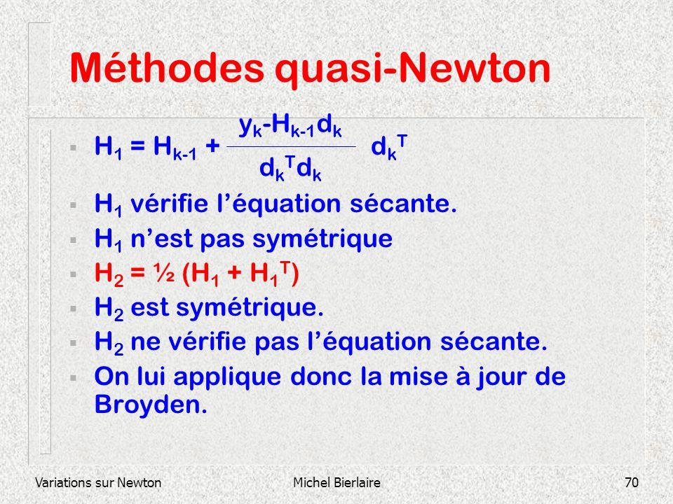 Variations sur NewtonMichel Bierlaire70 Méthodes quasi-Newton H 1 = H k-1 + d k T H 1 vérifie léquation sécante. H 1 nest pas symétrique H 2 = ½ (H 1