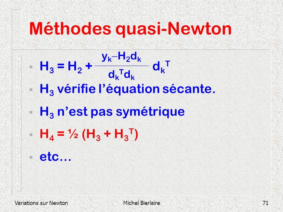 Variations sur NewtonMichel Bierlaire71 Méthodes quasi-Newton H 3 = H 2 + d k T H 3 vérifie léquation sécante. H 3 nest pas symétrique H 4 = ½ (H 3 +