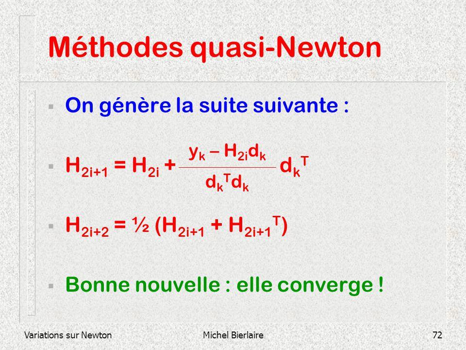 Variations sur NewtonMichel Bierlaire72 Méthodes quasi-Newton On génère la suite suivante : H 2i+1 = H 2i + d k T H 2i+2 = ½ (H 2i+1 + H 2i+1 T ) Bonn