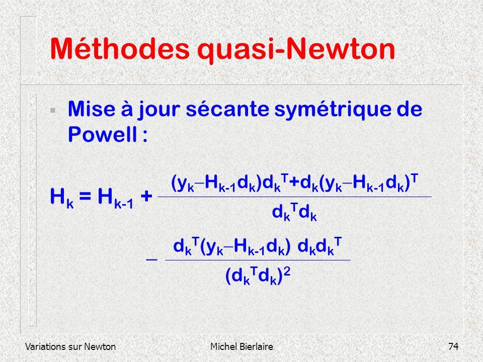 Variations sur NewtonMichel Bierlaire74 Méthodes quasi-Newton Mise à jour sécante symétrique de Powell : H k = H k-1 + dkTdkdkTdk (y k H k-1 d k )d k