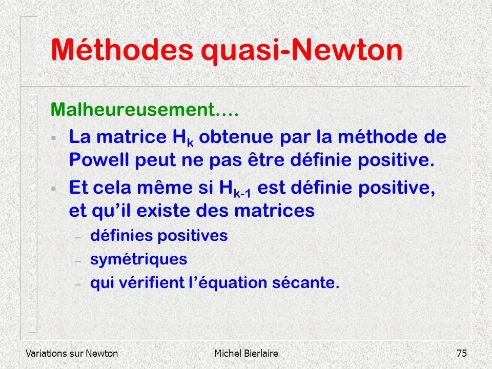 Variations sur NewtonMichel Bierlaire75 Méthodes quasi-Newton Malheureusement…. La matrice H k obtenue par la méthode de Powell peut ne pas être défin