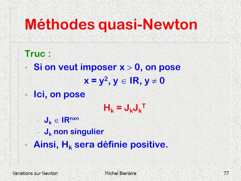 Variations sur NewtonMichel Bierlaire77 Méthodes quasi-Newton Truc : Si on veut imposer x 0, on pose x = y 2, y IR, y 0 Ici, on pose H k = J k J k T –