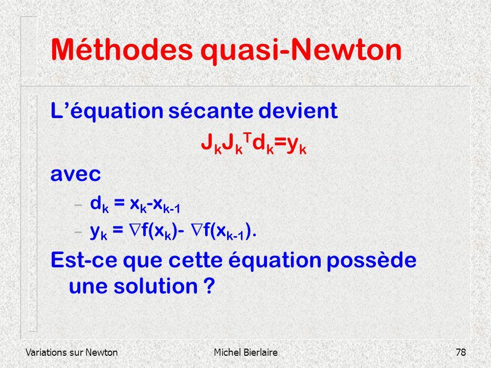 Variations sur NewtonMichel Bierlaire78 Méthodes quasi-Newton Léquation sécante devient J k J k T d k =y k avec – d k = x k -x k-1 – y k = f(x k )- f(