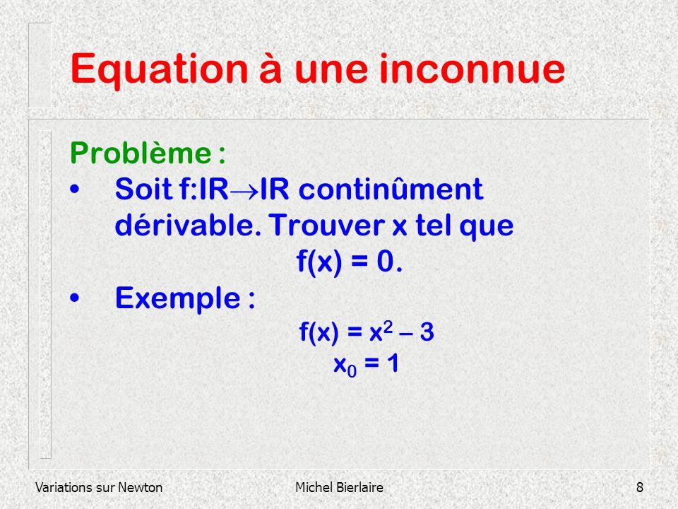 Variations sur NewtonMichel Bierlaire8 Equation à une inconnue Problème : Soit f:IR IR continûment dérivable. Trouver x tel que f(x) = 0. Exemple : f(