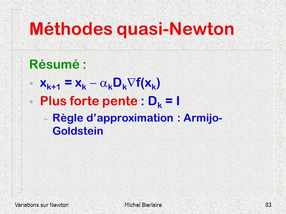 Variations sur NewtonMichel Bierlaire83 Méthodes quasi-Newton Résumé : x k+1 = x k k D k f(x k ) Plus forte pente : D k = I – Règle dapproximation : A