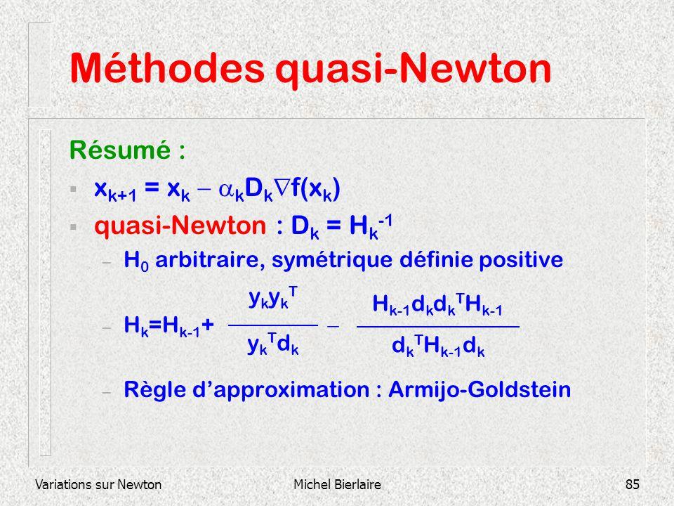 Variations sur NewtonMichel Bierlaire85 Méthodes quasi-Newton Résumé : x k+1 = x k k D k f(x k ) quasi-Newton : D k = H k -1 – H 0 arbitraire, symétri