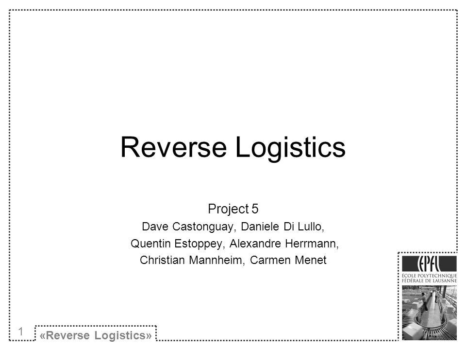 Reverse Logistics Project 5 Dave Castonguay, Daniele Di Lullo, Quentin Estoppey, Alexandre Herrmann, Christian Mannheim, Carmen Menet «Reverse Logistics» 1