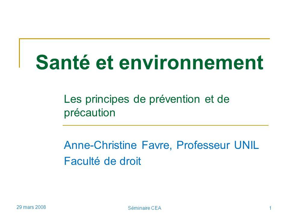 Santé et environnement Les principes de prévention et de précaution Anne-Christine Favre, Professeur UNIL Faculté de droit 29 mars 2008 1Séminaire CEA