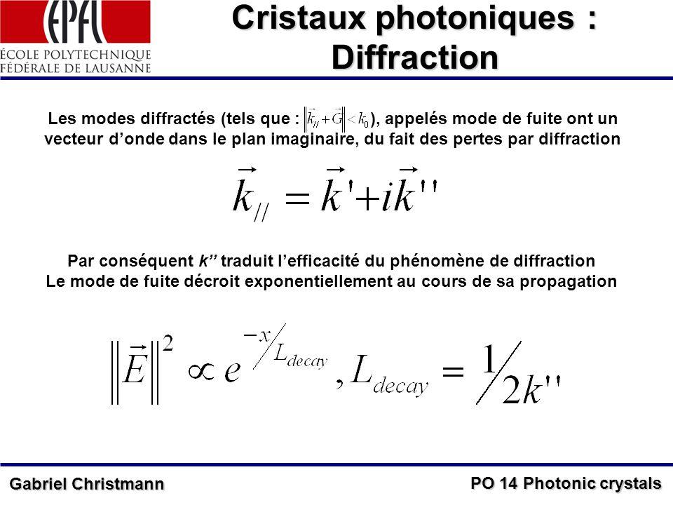 PO 14 Photonic crystals Gabriel Christmann Cristaux photoniques : Diffraction Les modes diffractés (tels que : ), appelés mode de fuite ont un vecteur donde dans le plan imaginaire, du fait des pertes par diffraction Par conséquent k traduit lefficacité du phénomène de diffraction Le mode de fuite décroit exponentiellement au cours de sa propagation