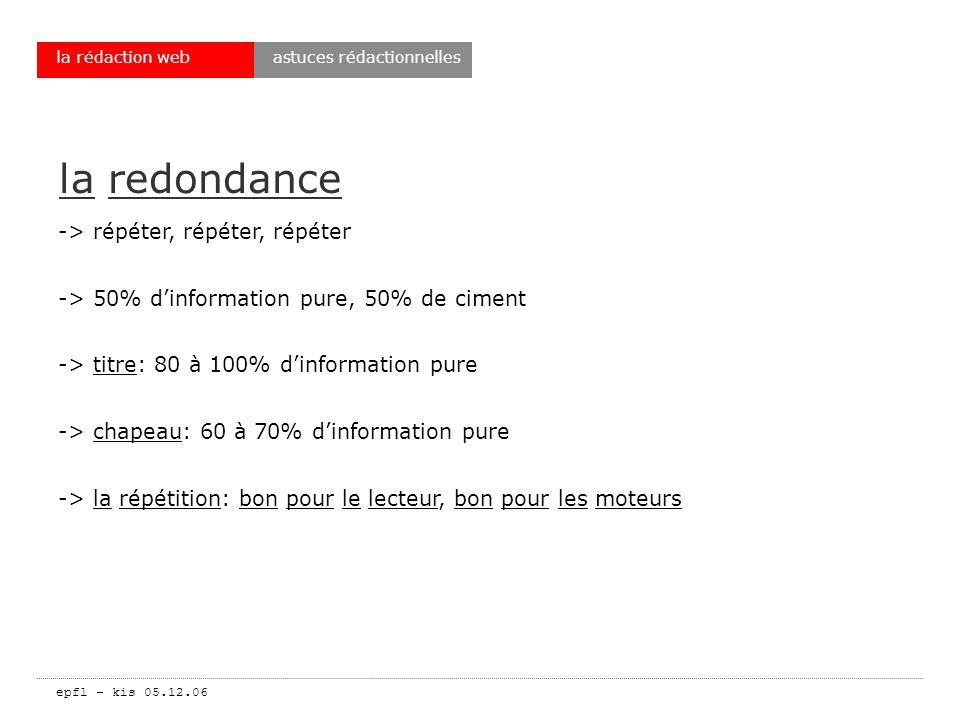 epfl – kis 05.12.06 la rédaction web la redondance -> répéter, répéter, répéter -> 50% dinformation pure, 50% de ciment -> titre: 80 à 100% dinformation pure -> chapeau: 60 à 70% dinformation pure -> la répétition: bon pour le lecteur, bon pour les moteurs astuces rédactionnelles