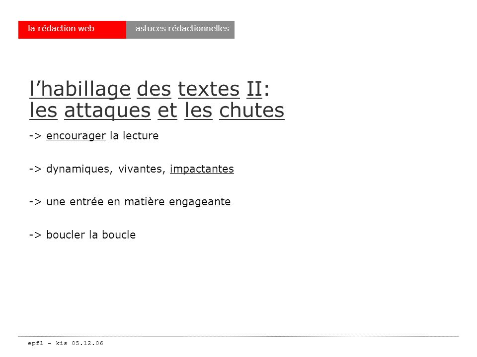 epfl – kis 05.12.06 la rédaction web lhabillage des textes II: les attaques et les chutes -> encourager la lecture -> dynamiques, vivantes, impactantes -> une entrée en matière engageante -> boucler la boucle astuces rédactionnelles