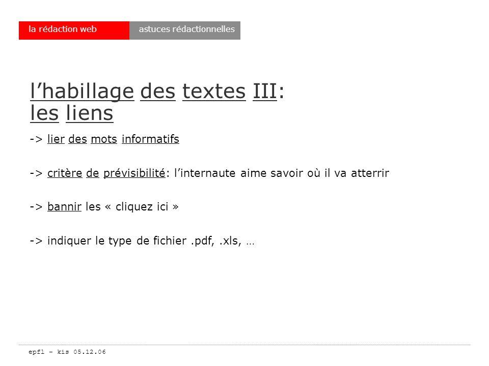 epfl – kis 05.12.06 la rédaction web lhabillage des textes III: les liens -> lier des mots informatifs -> critère de prévisibilité: linternaute aime savoir où il va atterrir -> bannir les « cliquez ici » -> indiquer le type de fichier.pdf,.xls, … astuces rédactionnelles