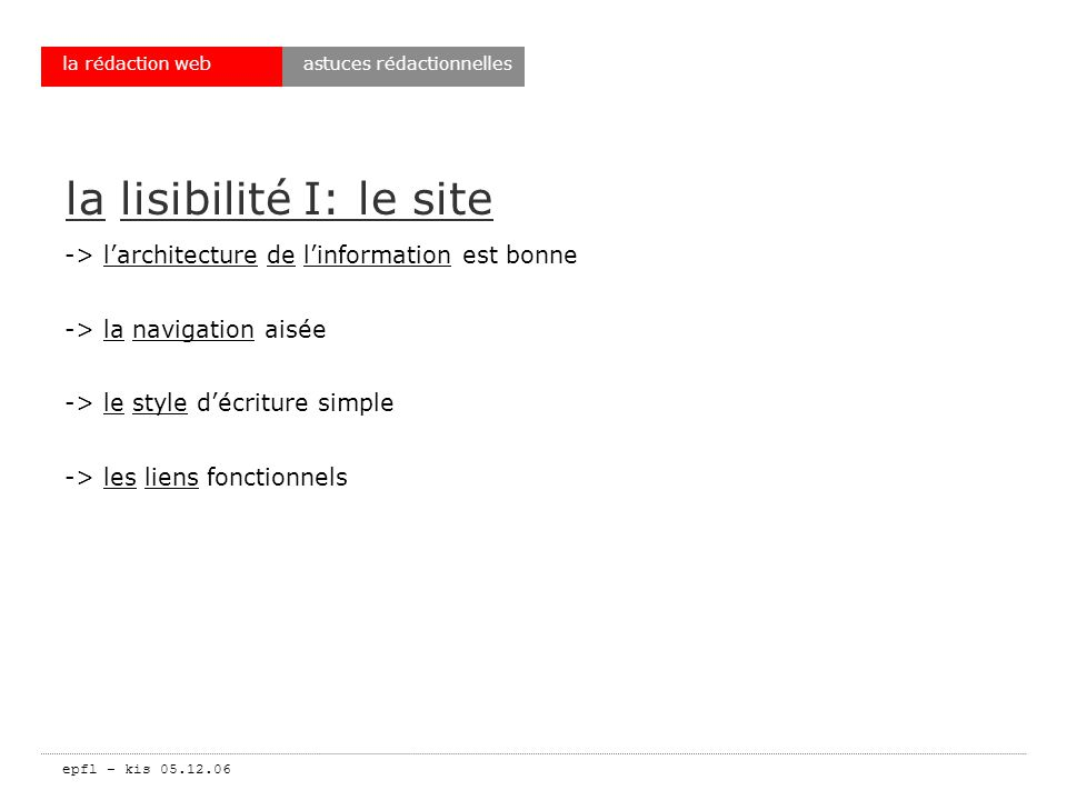 epfl – kis 05.12.06 la rédaction web la lisibilité I: le site -> larchitecture de linformation est bonne -> la navigation aisée -> le style décriture simple -> les liens fonctionnels astuces rédactionnelles