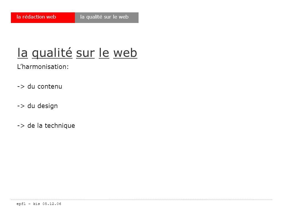 epfl – kis 05.12.06 la rédaction web le webmaster est aussi un rédacteur Ajouter au cahier des charges: -> assurer la qualité du contenu -> assurer la mise à jour de linformation -> faire respecter une ligne rédactionnelle -> tenir compte des remarques des utilisateurs la qualité sur le web