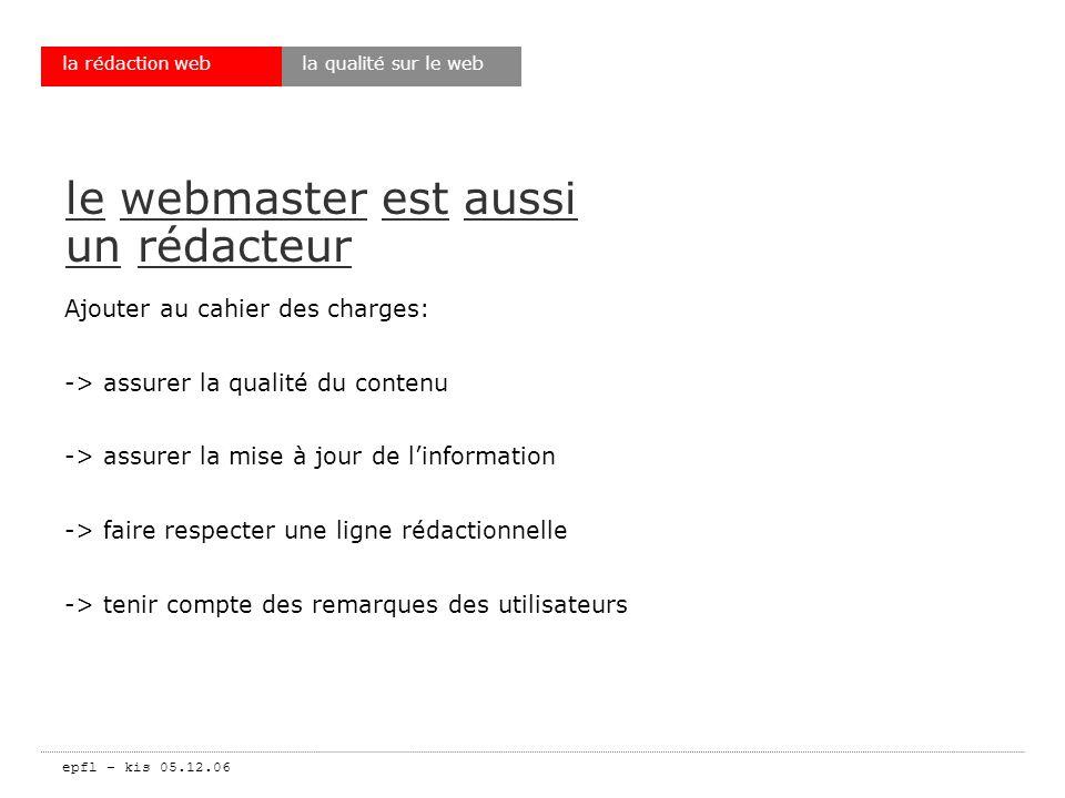 epfl – kis 05.12.06 la rédaction web le destinataire -> on écrit pour être lu -> linternaute nest pas passif -> linternaute ne veut pas vous lire mais trouver ce quil cherche -> la rédaction: un temps incompressible -> le webmaster: un animateur -> un CMS na jamais produit un bon texte conclusion