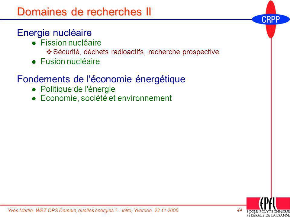 Yves Martin, WBZ CPS Demain, quelles énergies ? - Intro, Yverdon, 22.11.2006 44 Domaines de recherches II Energie nucléaire Fission nucléaire Sécurité