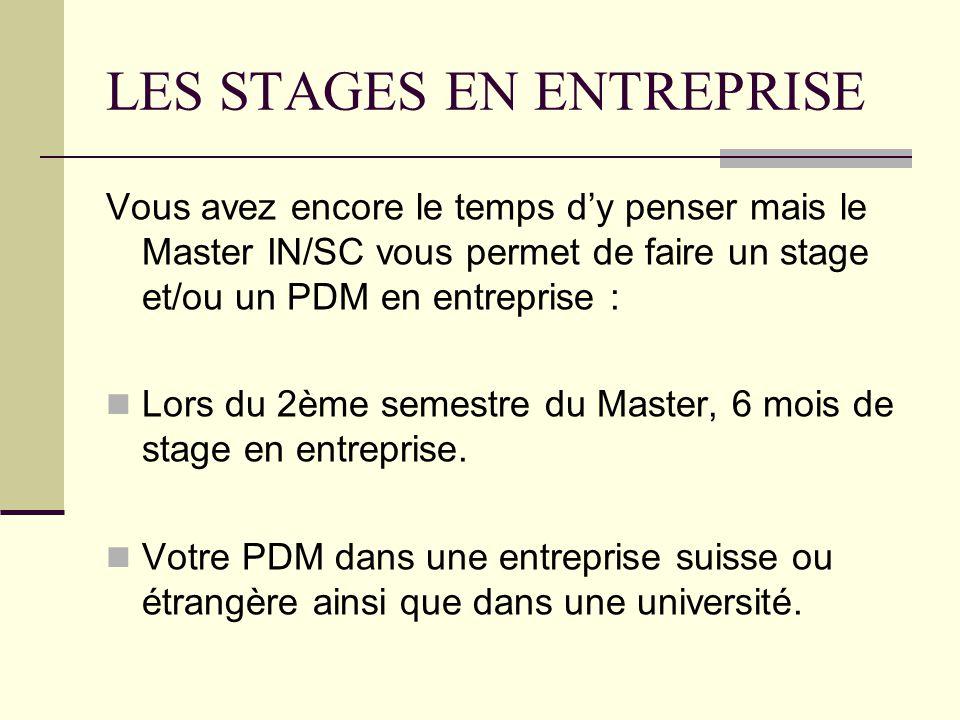 LES STAGES EN ENTREPRISE Vous avez encore le temps dy penser mais le Master IN/SC vous permet de faire un stage et/ou un PDM en entreprise : Lors du 2ème semestre du Master, 6 mois de stage en entreprise.