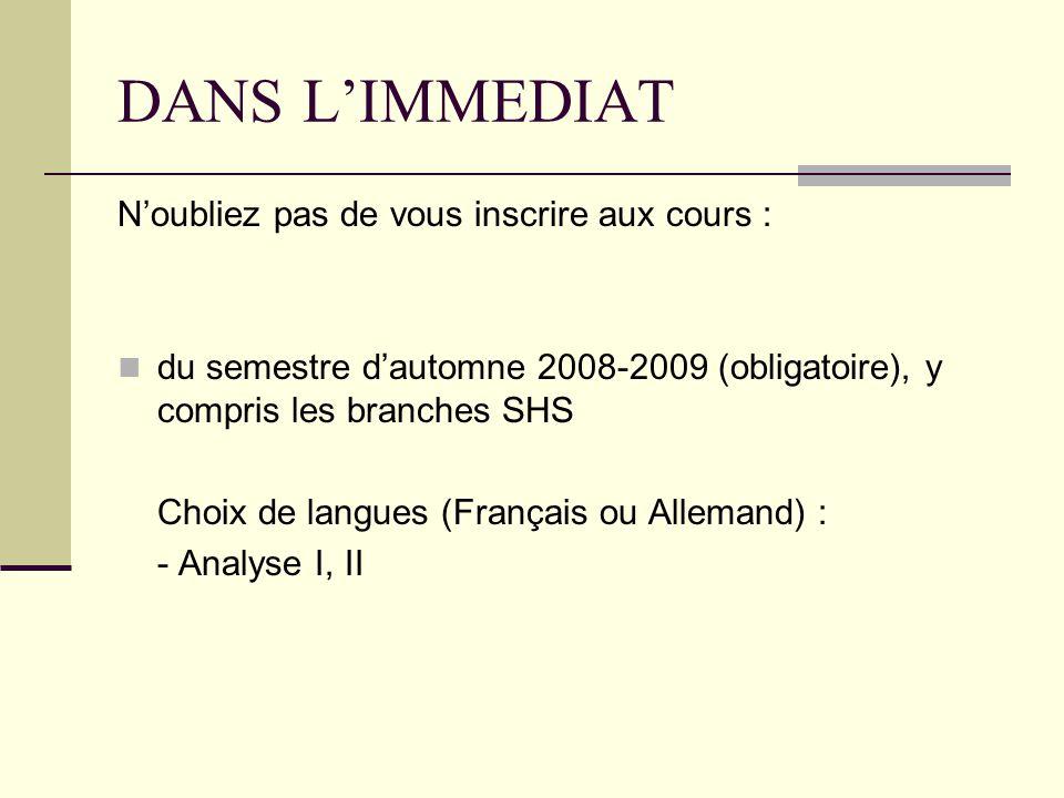 DANS LIMMEDIAT Noubliez pas de vous inscrire aux cours : du semestre dautomne 2008-2009 (obligatoire), y compris les branches SHS Choix de langues (Français ou Allemand) : - Analyse I, II