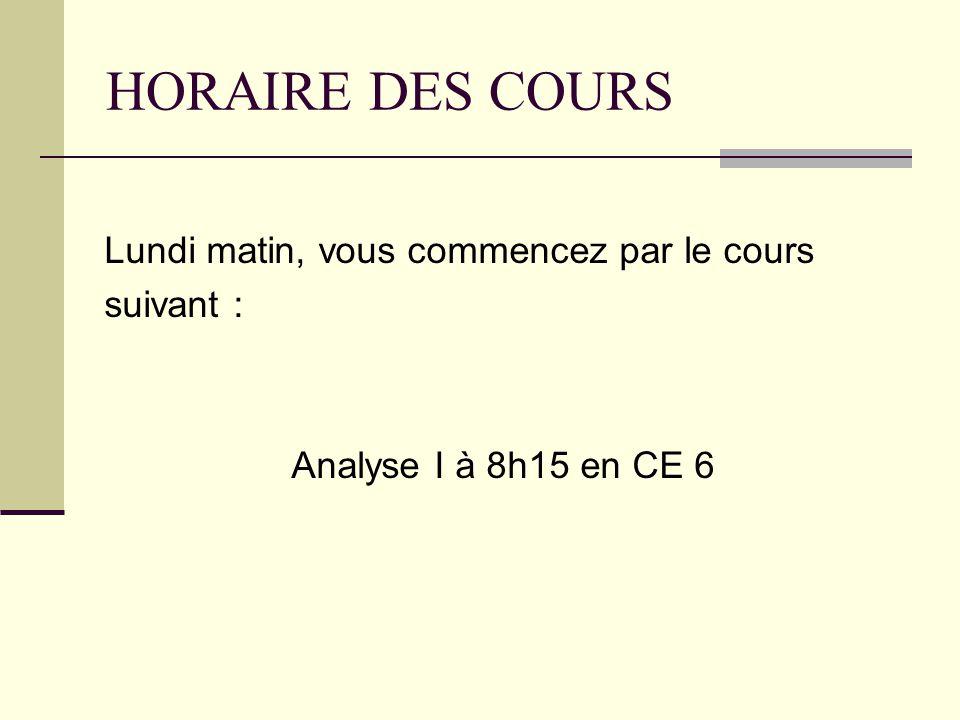 HORAIRE DES COURS Lundi matin, vous commencez par le cours suivant : Analyse I à 8h15 en CE 6