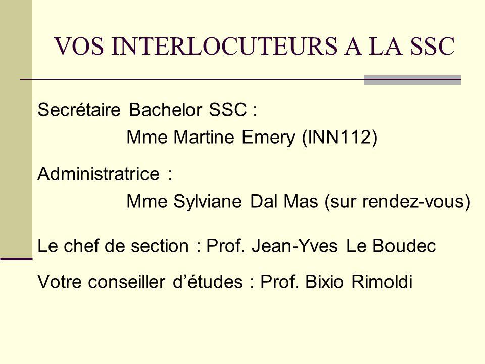 VOS INTERLOCUTEURS A LA SSC Secrétaire Bachelor SSC : Mme Martine Emery (INN112) Administratrice : Mme Sylviane Dal Mas (sur rendez-vous) Le chef de section : Prof.