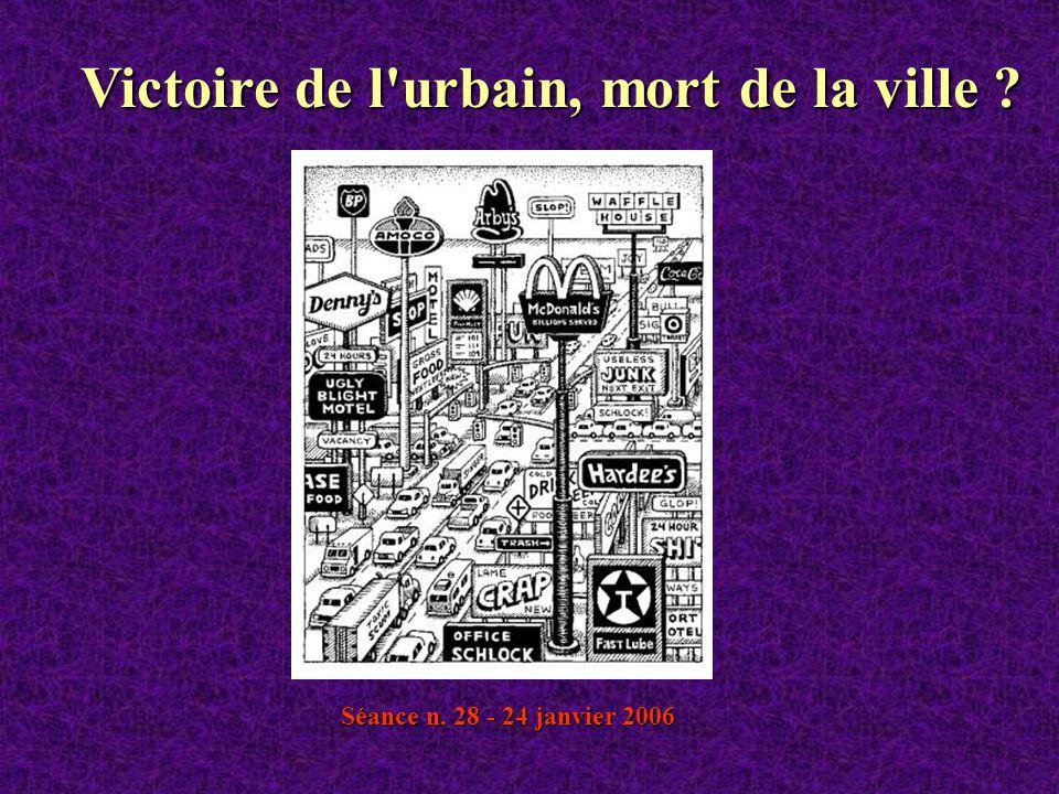 Séance n. 28 - 24 janvier 2006 Victoire de l'urbain, mort de la ville ?
