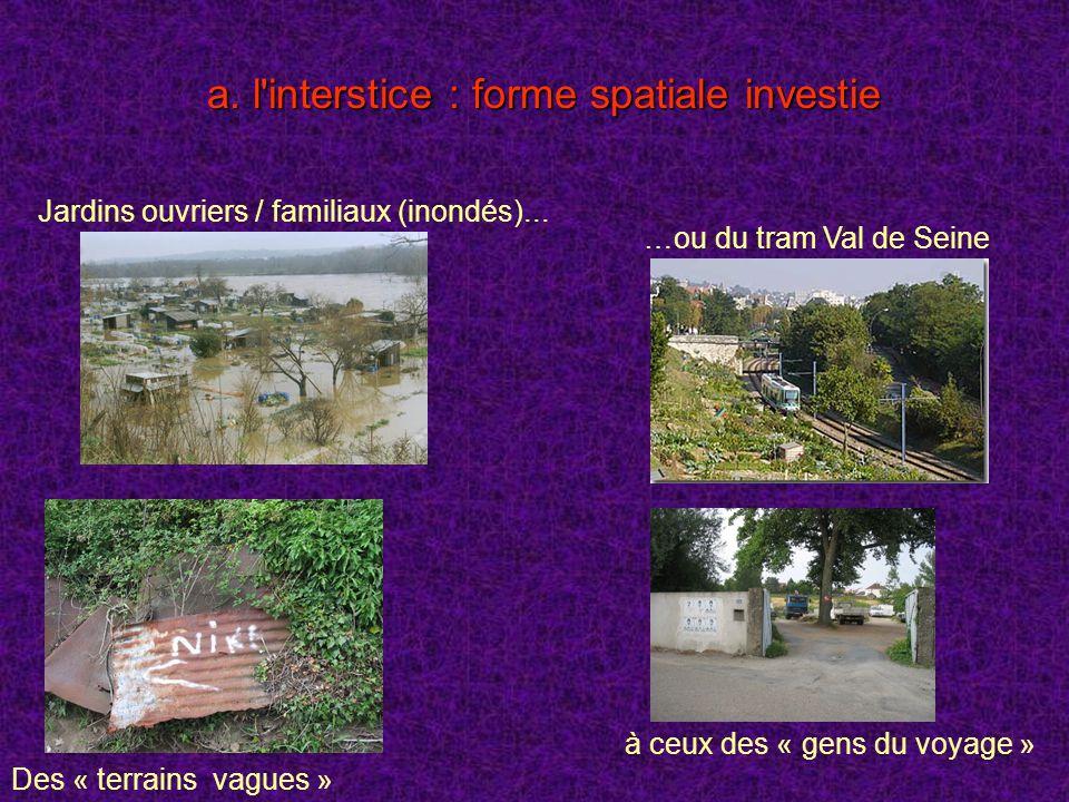 a. l'interstice : forme spatiale investie Jardins ouvriers / familiaux (inondés)... …ou du tram Val de Seine à ceux des « gens du voyage » Des « terra