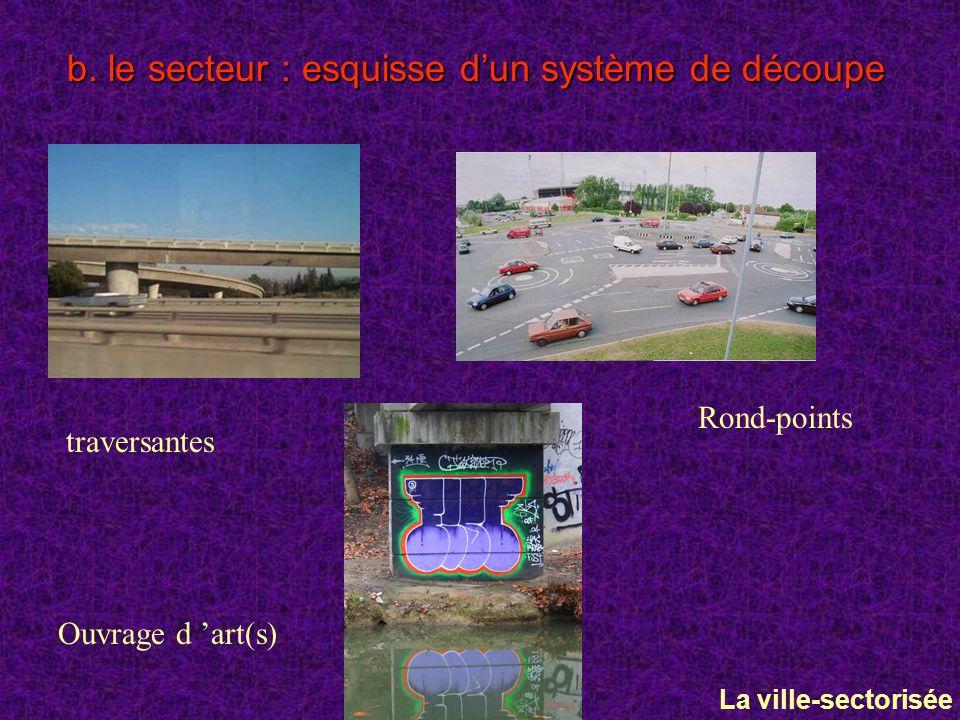 b. le secteur : esquisse dun système de découpe Rond-points Ouvrage d art(s) traversantes La ville-sectorisée
