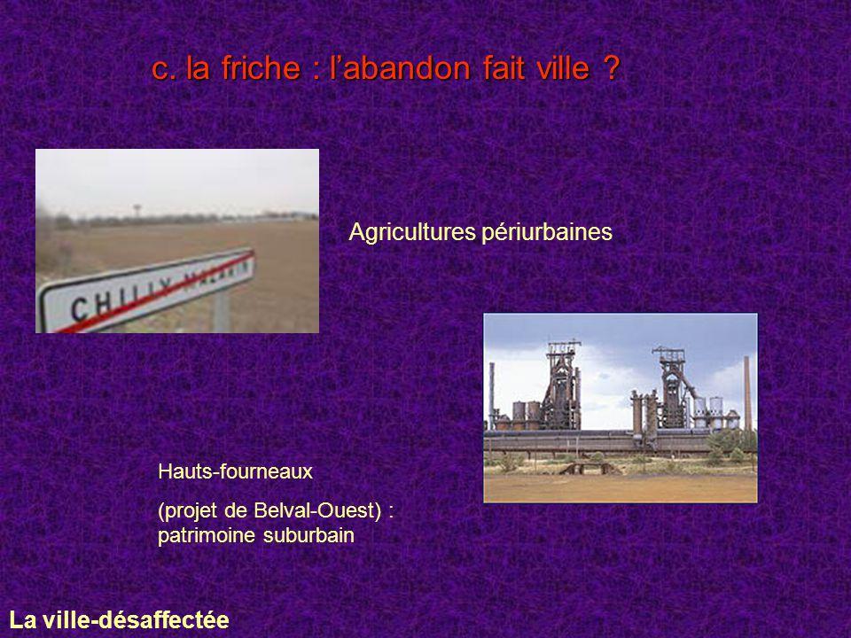 c. la friche : labandon fait ville ? Agricultures périurbaines Hauts-fourneaux (projet de Belval-Ouest) : patrimoine suburbain La ville-désaffectée