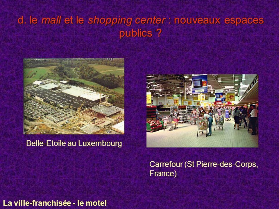 d. le mall et le shopping center : nouveaux espaces publics ? Belle-Etoile au Luxembourg Carrefour (St Pierre-des-Corps, France) La ville-franchisée -