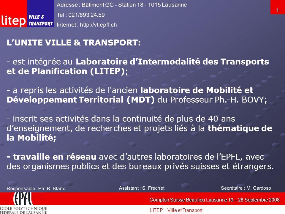 LITEP - Ville et Transport Comptoir Suisse Beaulieu Lausanne 19 – 28 Septembre 2008 1 LUNITE VILLE & TRANSPORT: - est intégrée au Laboratoire dIntermodalité des Transports et de Planification (LITEP); - a repris les activités de l ancien laboratoire de Mobilité et Développement Territorial (MDT) du Professeur Ph.-H.