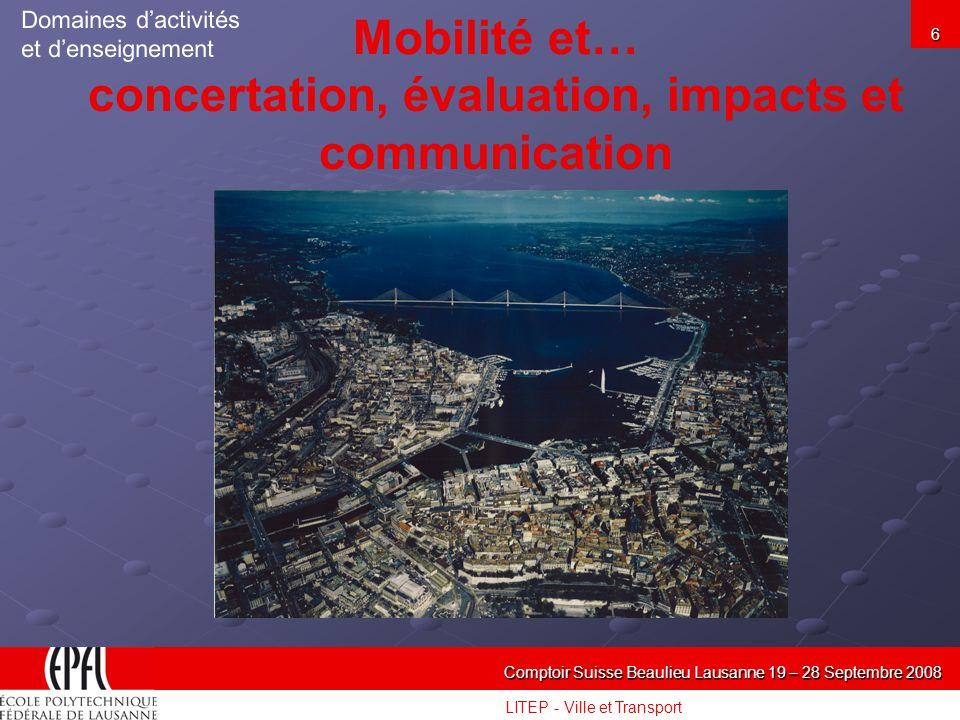 LITEP - Ville et Transport Comptoir Suisse Beaulieu Lausanne 19 – 28 Septembre 2008 6 Mobilité et… concertation, évaluation, impacts et communication Domaines dactivités et denseignement