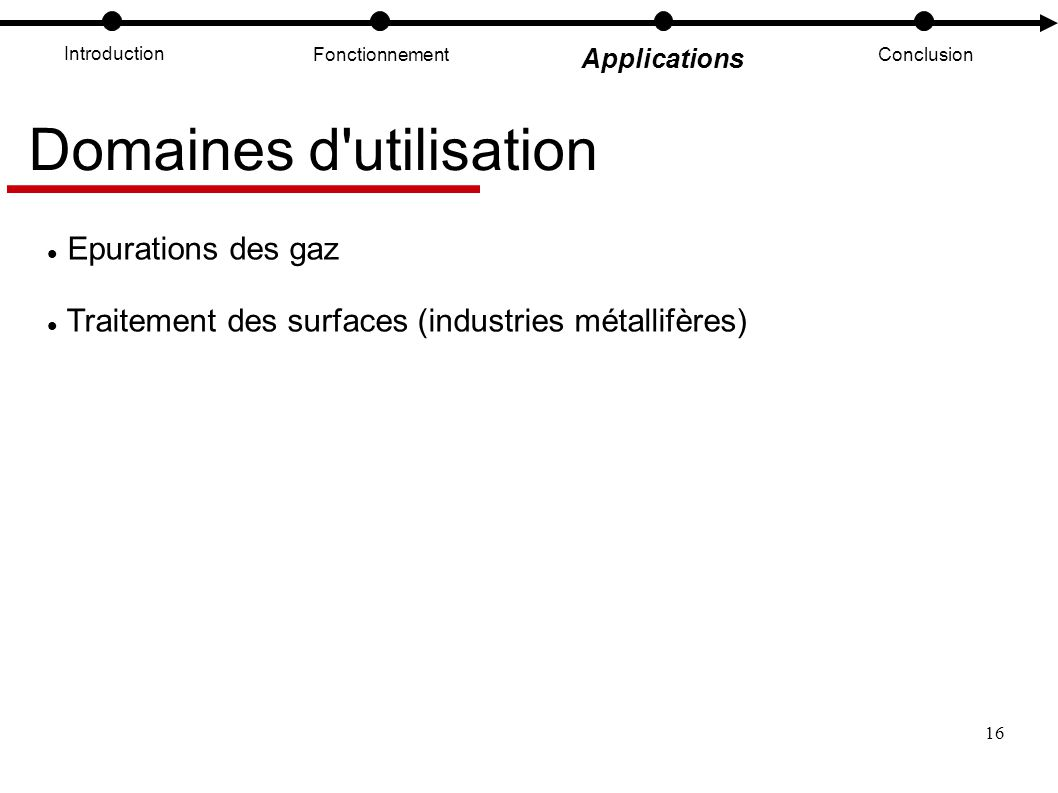 16 Introduction Fonctionnement Applications Conclusion Domaines d'utilisation Epurations des gaz Traitement des surfaces (industries métallifères)